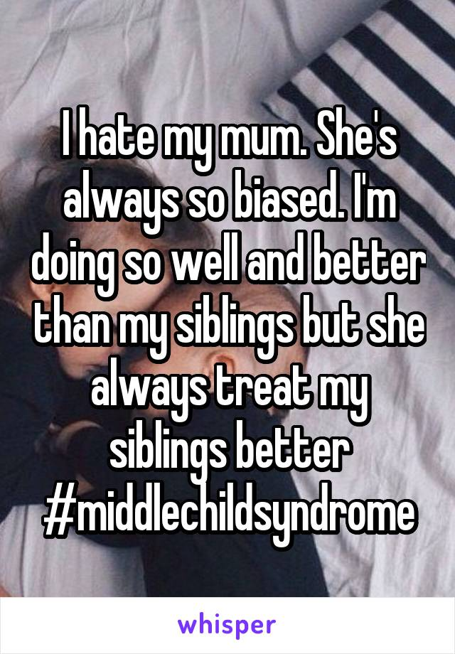 I hate my mum. She's always so biased. I'm doing so well and better than my siblings but she always treat my siblings better #middlechildsyndrome