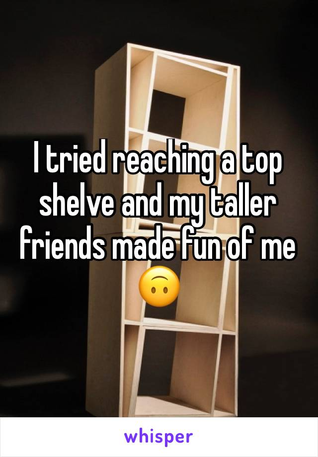 I tried reaching a top shelve and my taller friends made fun of me 🙃