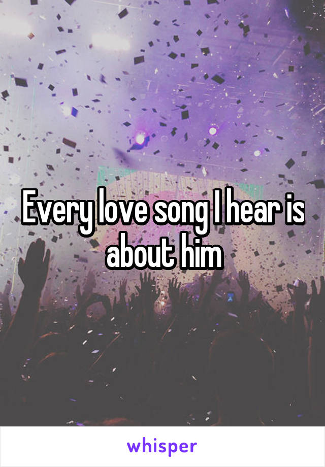 Every love song I hear is about him