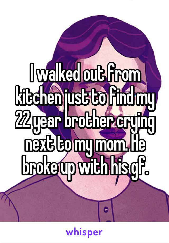 I walked out from kitchen just to find my 22 year brother crying next to my mom. He broke up with his gf.