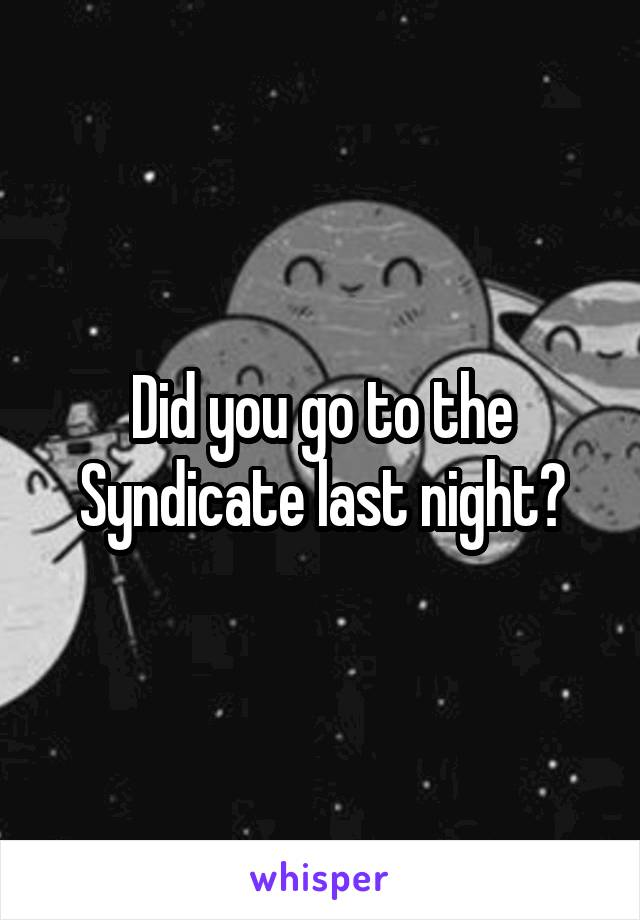 Did you go to the Syndicate last night?