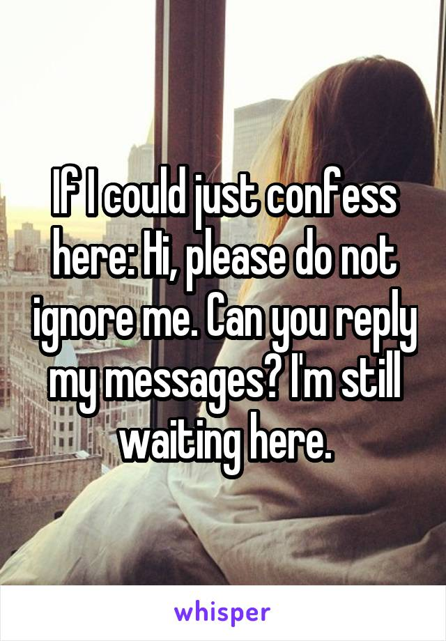 If I could just confess here: Hi, please do not ignore me. Can you reply my messages? I'm still waiting here.