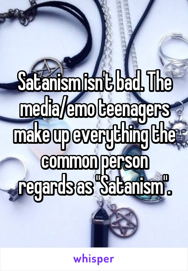 """Satanism isn't bad. The media/emo teenagers make up everything the common person regards as """"Satanism""""."""
