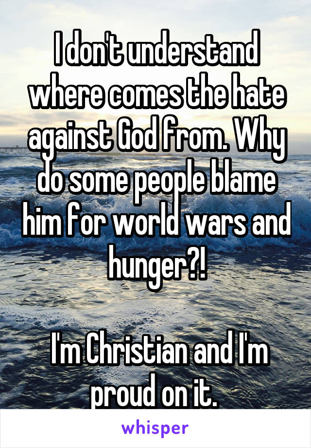 I don't understand where comes the hate against God from. Why do some people blame him for world wars and hunger?!   I'm Christian and I'm proud on it.
