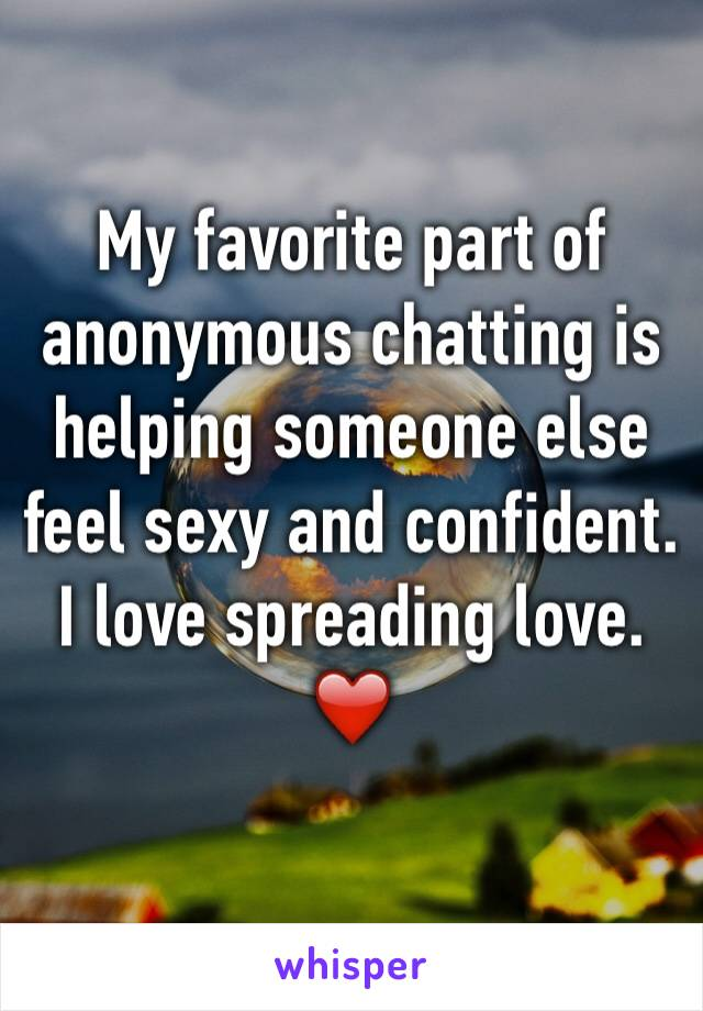 My favorite part of anonymous chatting is helping someone else feel sexy and confident.  I love spreading love. ❤️