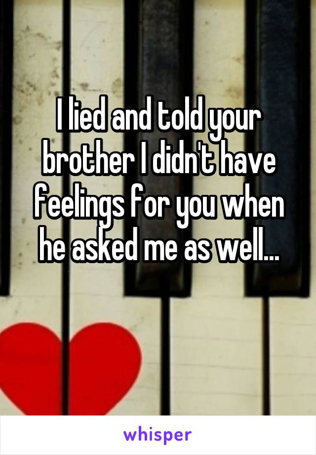 I lied and told your brother I didn't have feelings for you when he asked me as well...