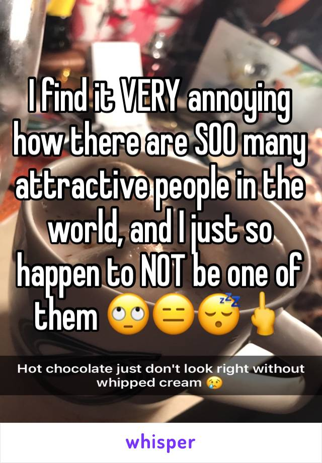 I find it VERY annoying how there are SOO many attractive people in the world, and I just so happen to NOT be one of them 🙄😑😴🖕