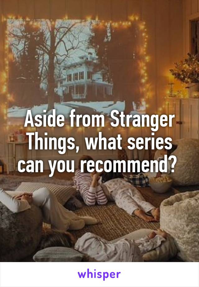 Aside from Stranger Things, what series can you recommend?