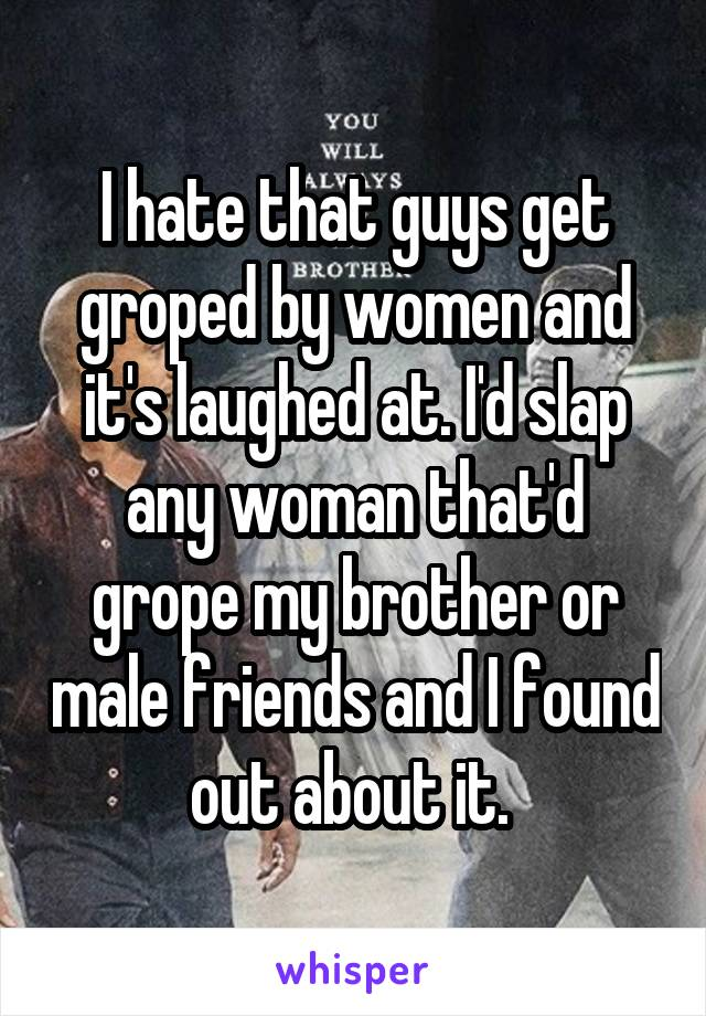 I hate that guys get groped by women and it's laughed at. I'd slap any woman that'd grope my brother or male friends and I found out about it.