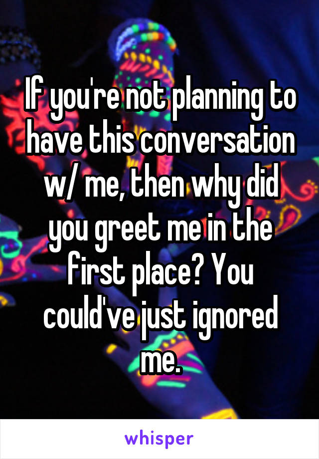 If you're not planning to have this conversation w/ me, then why did you greet me in the first place? You could've just ignored me.