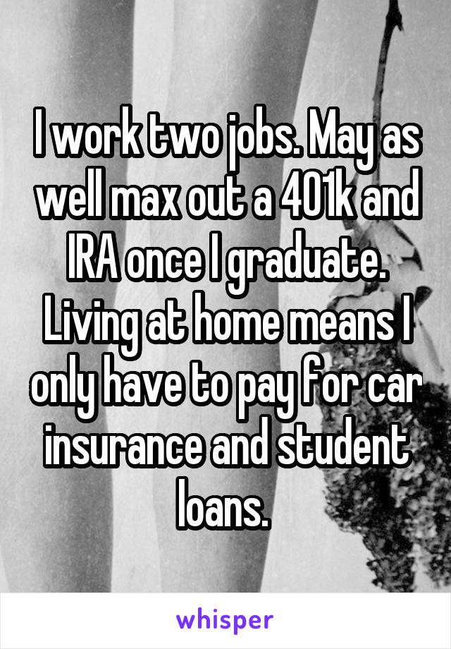 I work two jobs. May as well max out a 401k and IRA once I graduate. Living at home means I only have to pay for car insurance and student loans.