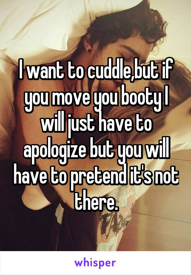 I want to cuddle,but if you move you booty I will just have to apologize but you will have to pretend it's not there.