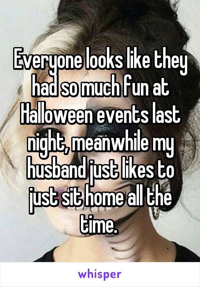 Everyone looks like they had so much fun at Halloween events last night, meanwhile my husband just likes to just sit home all the time.