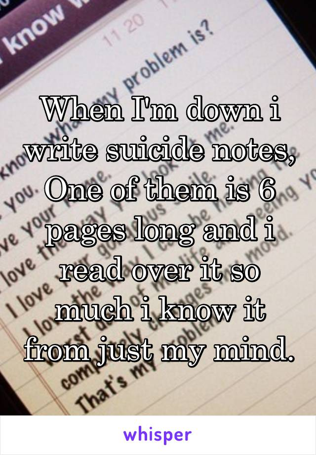 When I'm down i write suicide notes, One of them is 6 pages long and i read over it so much i know it from just my mind.