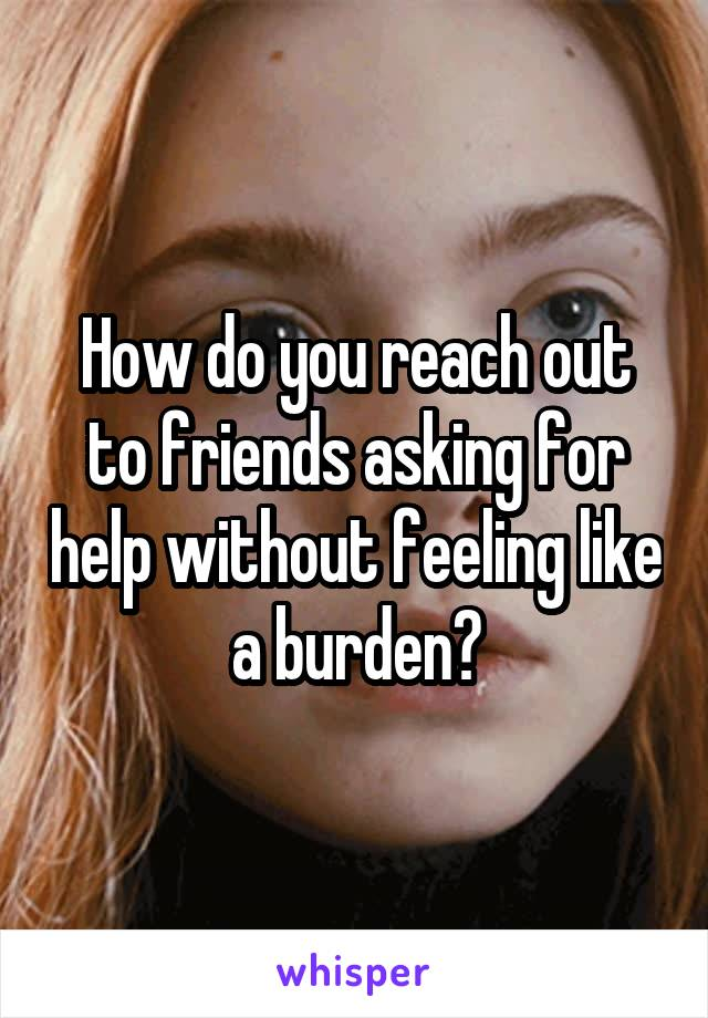 How do you reach out to friends asking for help without feeling like a burden?