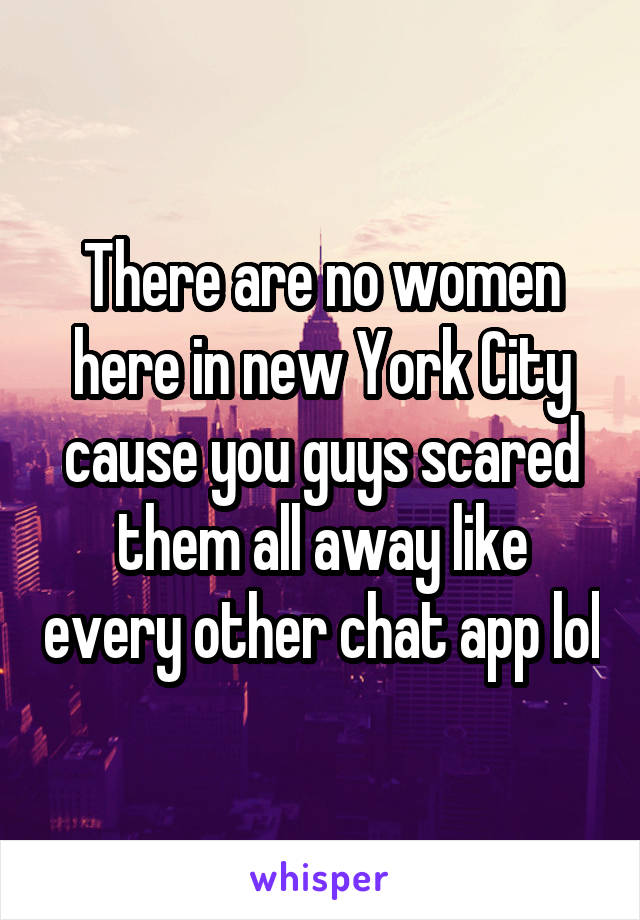 There are no women here in new York City cause you guys scared them all away like every other chat app lol