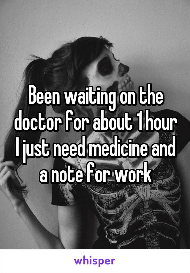 Been waiting on the doctor for about 1 hour I just need medicine and a note for work