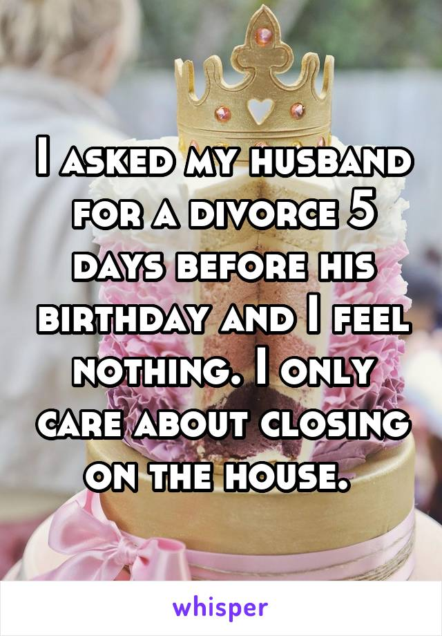 I asked my husband for a divorce 5 days before his birthday and I feel nothing. I only care about closing on the house.