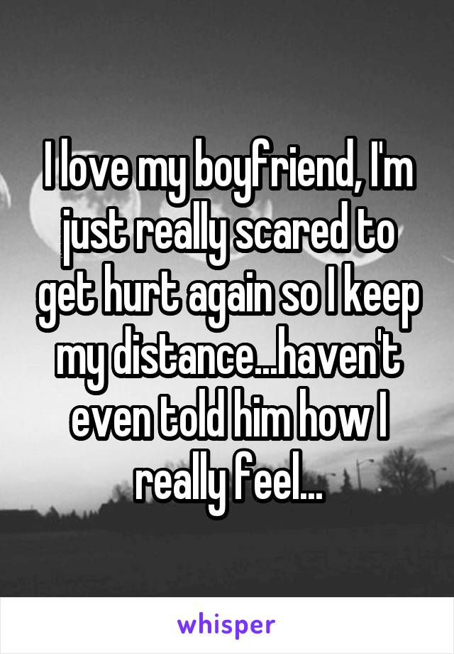 I love my boyfriend, I'm just really scared to get hurt again so I keep my distance...haven't even told him how I really feel...