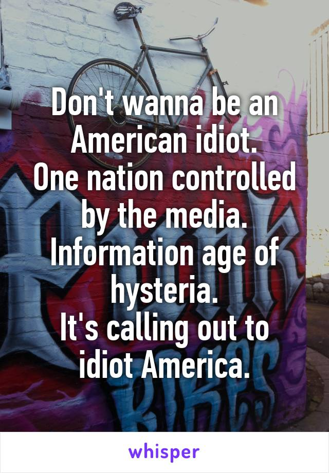 Don't wanna be an American idiot. One nation controlled by the media. Information age of hysteria. It's calling out to idiot America.