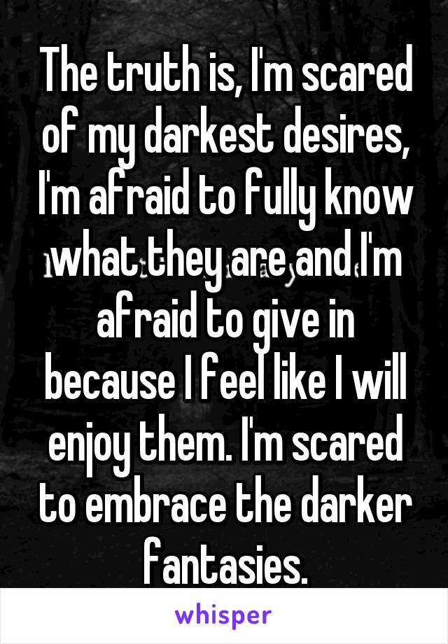 The truth is, I'm scared of my darkest desires, I'm afraid to fully know what they are and I'm afraid to give in because I feel like I will enjoy them. I'm scared to embrace the darker fantasies.