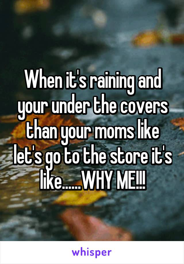 When it's raining and your under the covers than your moms like let's go to the store it's like......WHY ME!!!