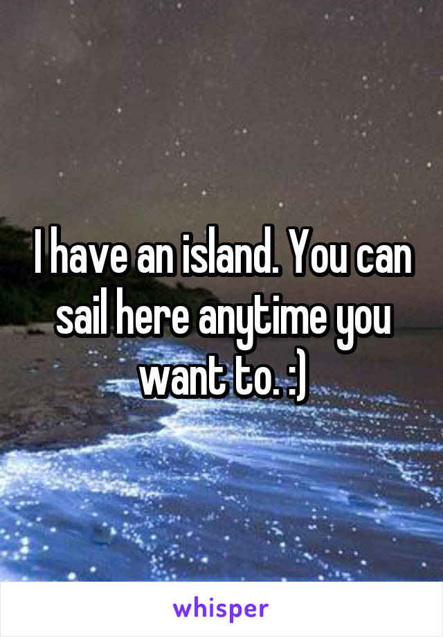 I have an island. You can sail here anytime you want to. :)