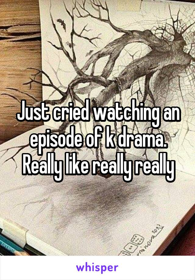 Just cried watching an episode of k drama. Really like really really
