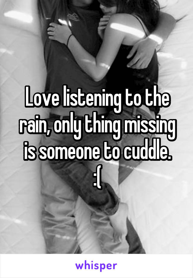 Love listening to the rain, only thing missing is someone to cuddle. :(