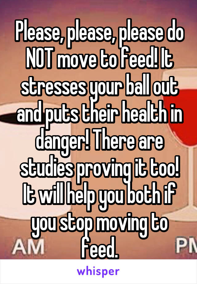 Please, please, please do NOT move to feed! It stresses your ball out and puts their health in danger! There are studies proving it too! It will help you both if you stop moving to feed.