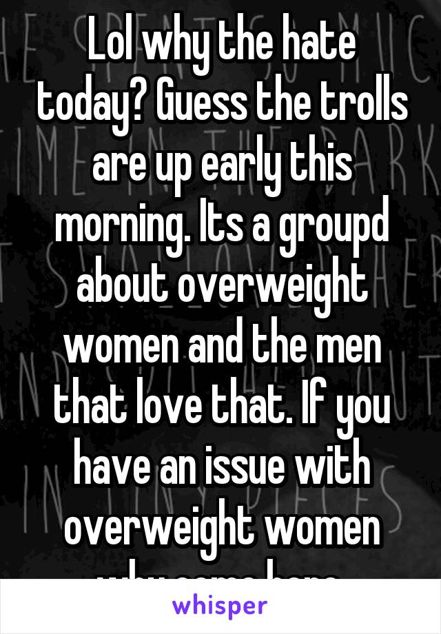 Lol why the hate today? Guess the trolls are up early this morning. Its a groupd about overweight women and the men that love that. If you have an issue with overweight women why come here