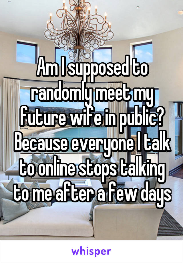 Am I supposed to randomly meet my future wife in public? Because everyone I talk to online stops talking to me after a few days