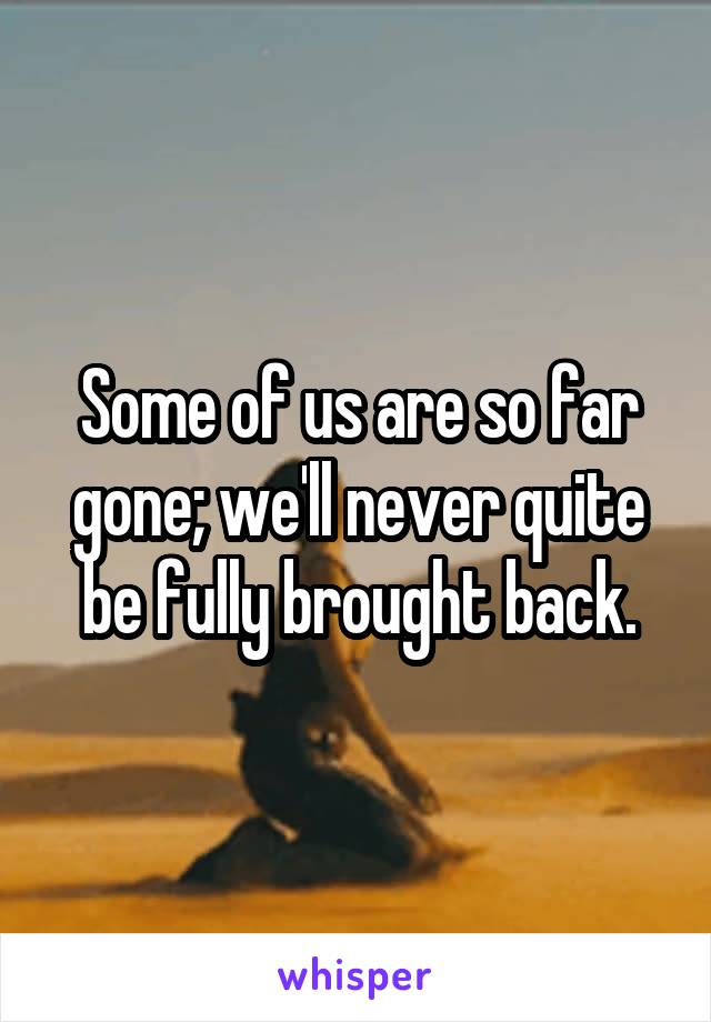 Some of us are so far gone; we'll never quite be fully brought back.