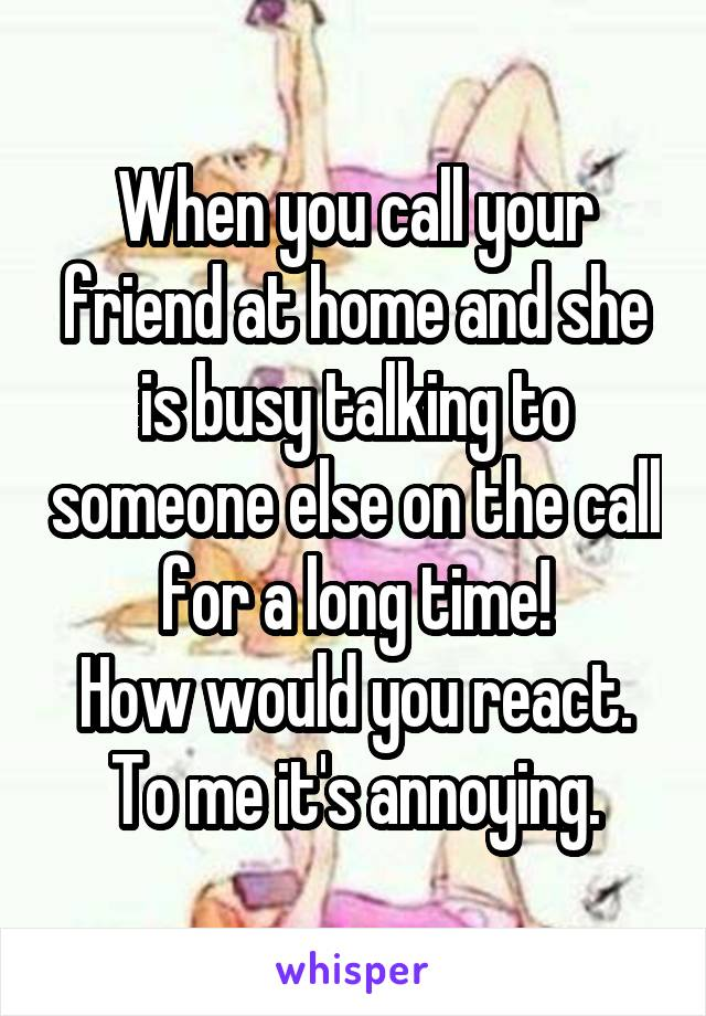 When you call your friend at home and she is busy talking to someone else on the call for a long time! How would you react. To me it's annoying.