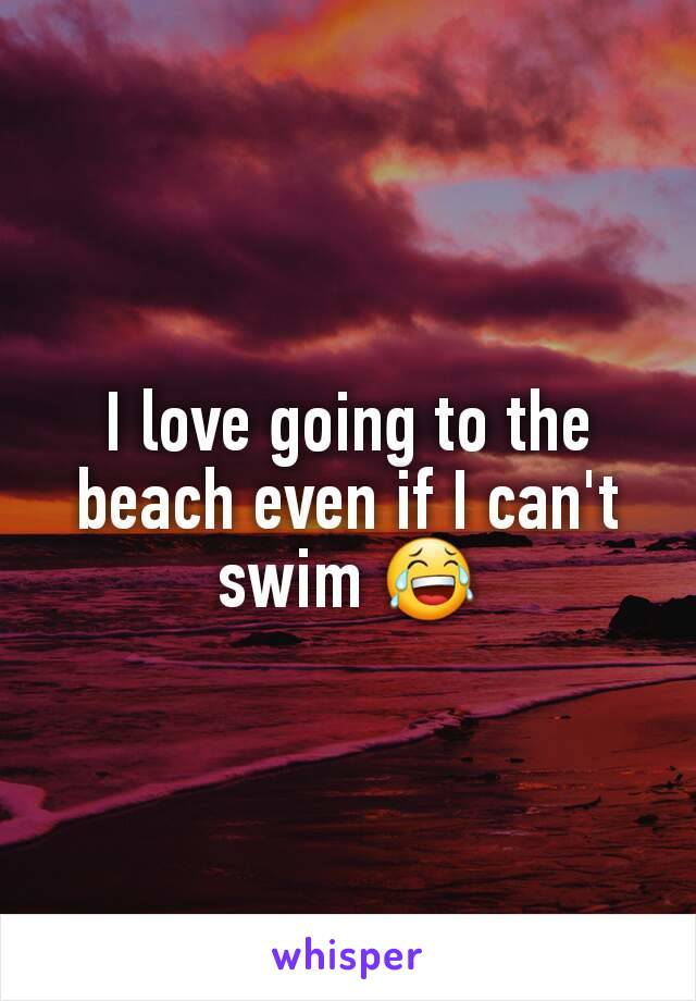I love going to the beach even if I can't swim 😂