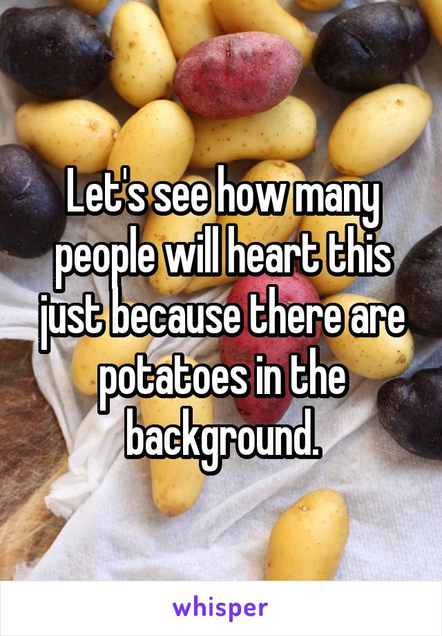 Let's see how many people will heart this just because there are potatoes in the background.