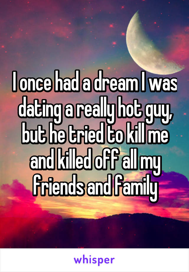 I once had a dream I was dating a really hot guy, but he tried to kill me and killed off all my friends and family