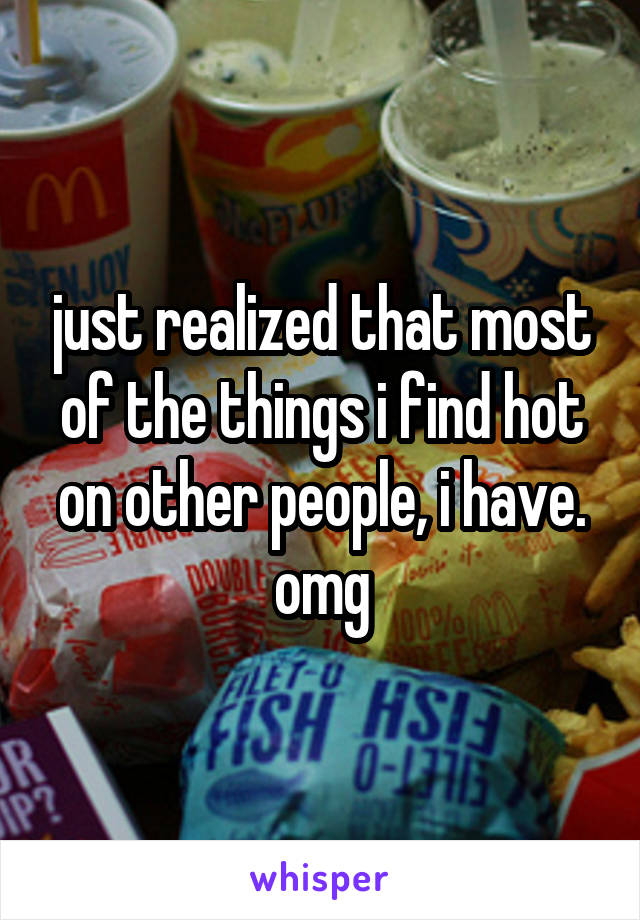 just realized that most of the things i find hot on other people, i have. omg