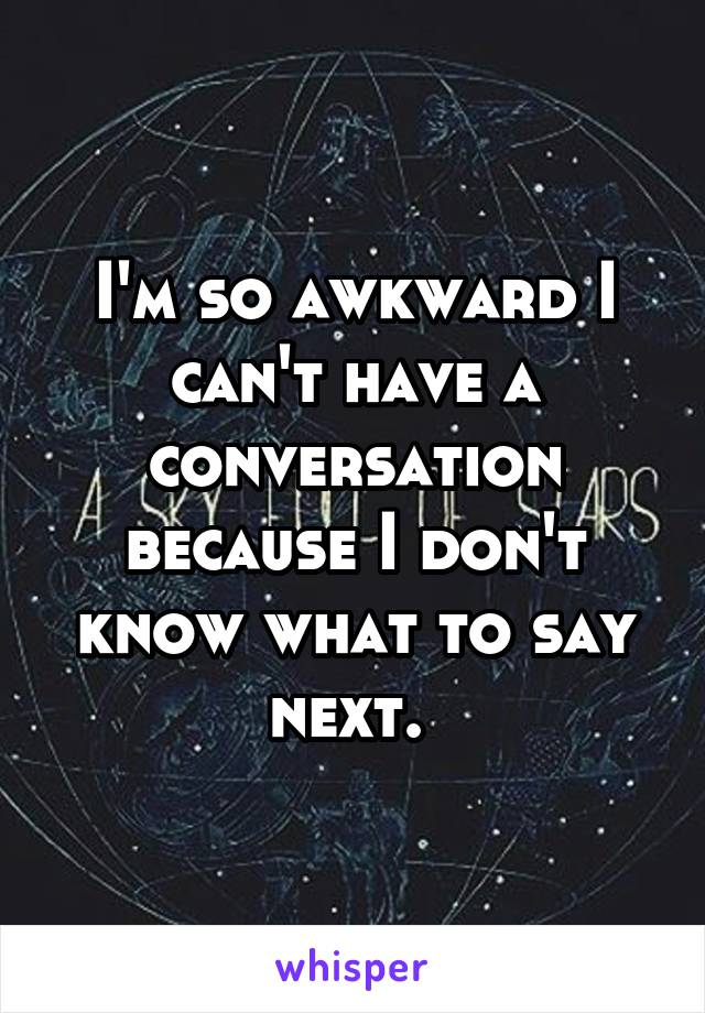 I'm so awkward I can't have a conversation because I don't know what to say next.
