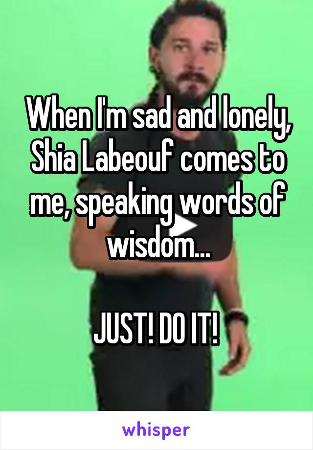 When I'm sad and lonely, Shia Labeouf comes to me, speaking words of wisdom...  JUST! DO IT!