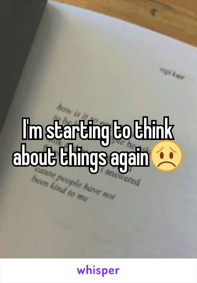 I'm starting to think about things again😞