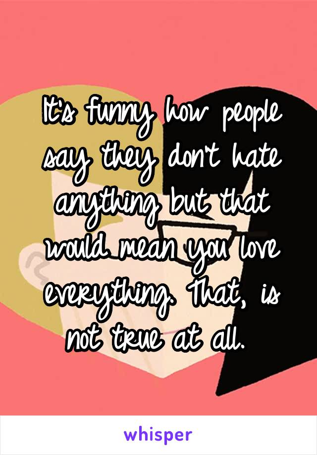 It's funny how people say they don't hate anything but that would mean you love everything. That, is not true at all.