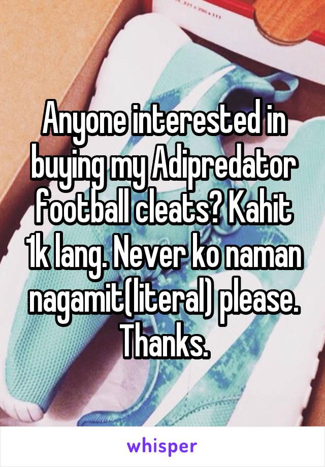 Anyone interested in buying my Adipredator football cleats? Kahit 1k lang. Never ko naman nagamit(literal) please. Thanks.