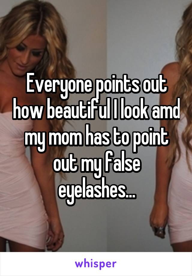 Everyone points out how beautiful I look amd my mom has to point out my false eyelashes...
