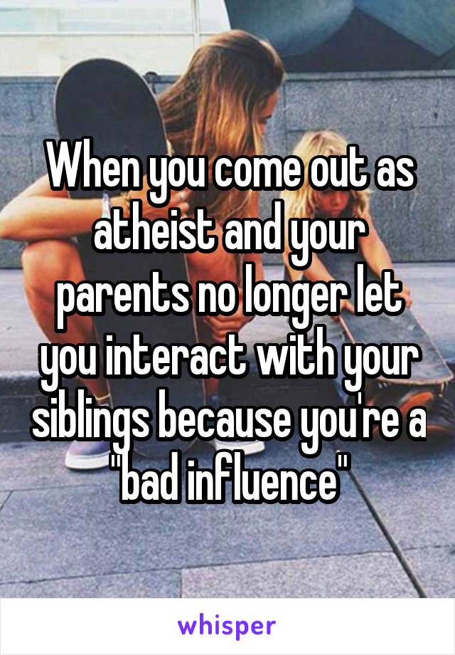 """When you come out as atheist and your parents no longer let you interact with your siblings because you're a """"bad influence"""""""