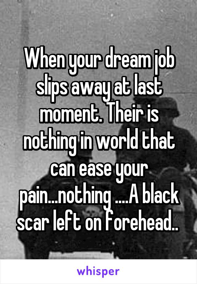 When your dream job slips away at last moment. Their is nothing in world that can ease your pain...nothing ....A black scar left on forehead..