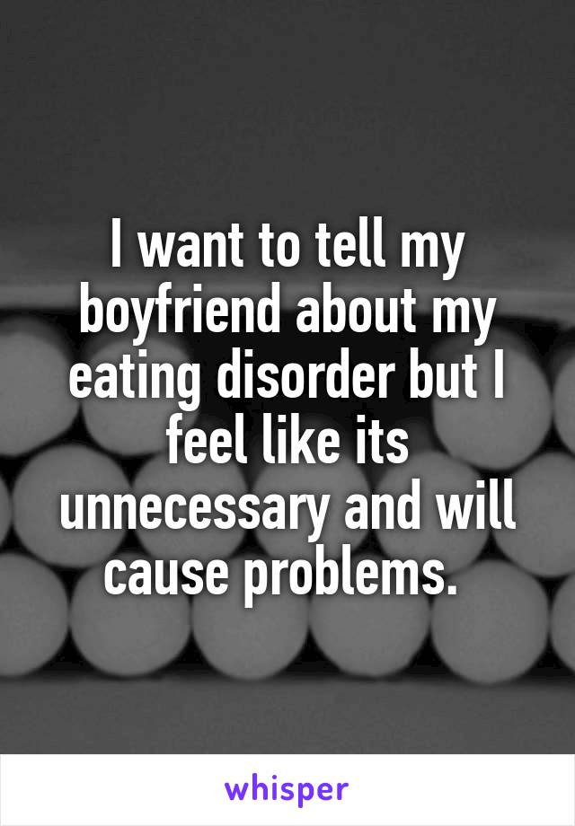 I want to tell my boyfriend about my eating disorder but I feel like its unnecessary and will cause problems.
