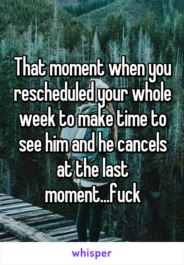 That moment when you rescheduled your whole week to make time to see him and he cancels at the last moment...fuck
