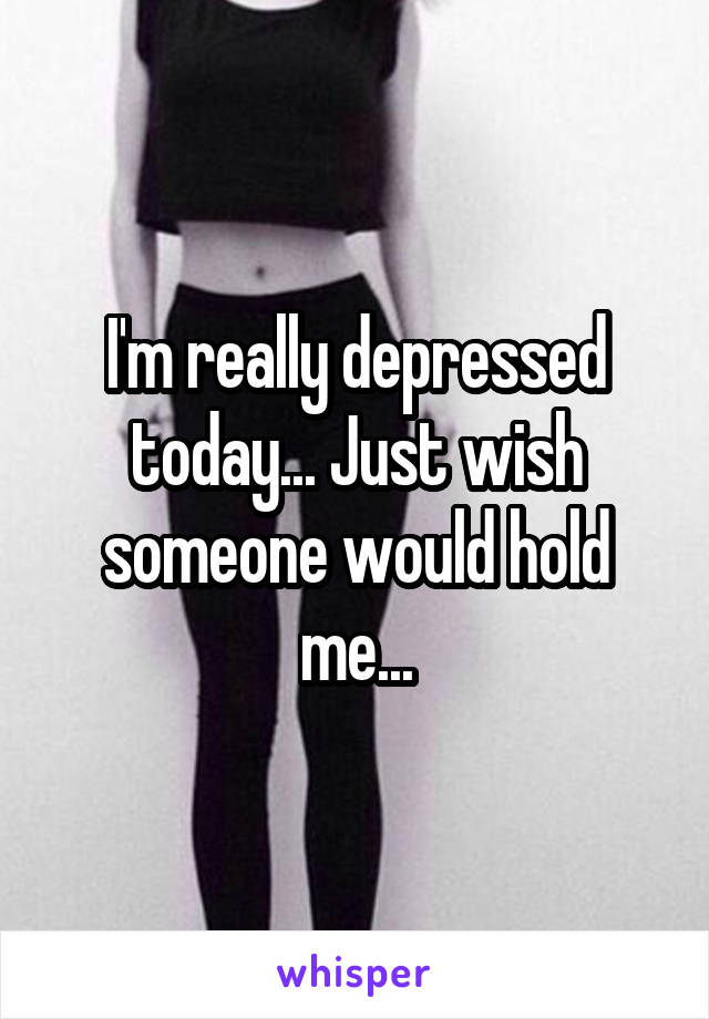 I'm really depressed today... Just wish someone would hold me...