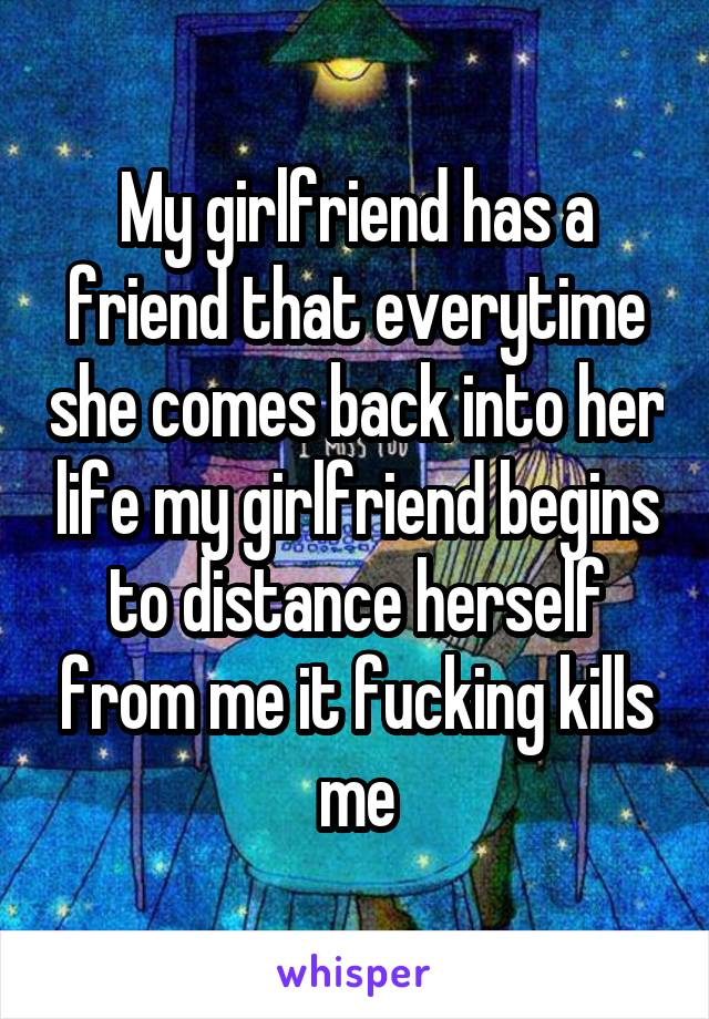 My girlfriend has a friend that everytime she comes back into her life my girlfriend begins to distance herself from me it fucking kills me